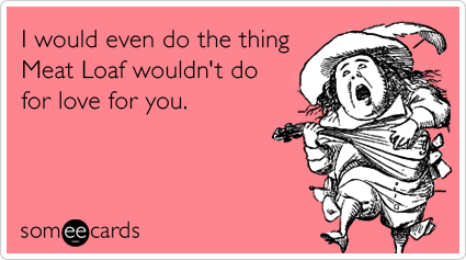 meat-loaf-love-flirt-marriage-valentines-day-ecards-someecards